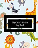 My Child's Health Log Book: Children's Healthcare Information Book |Personal Health Records| Medical Organizer Journal |Baby Health Log Note| Medical ... | Vaccine Schedule & Immunization Tracker