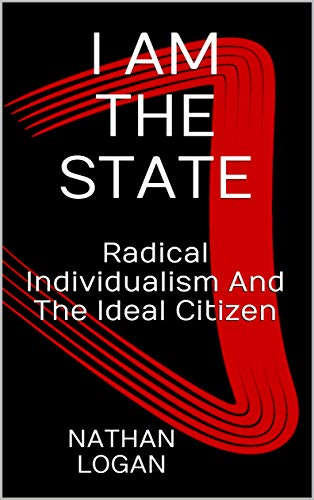 I AM THE STATE: Radical Individualism And The Ideal Citizen