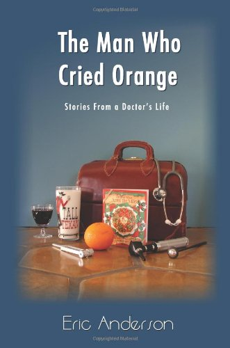 The Man Who Cried Orange: Stories from a Doctor's Life