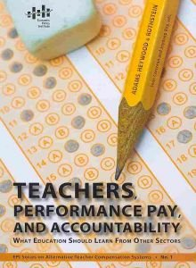 Teachers, Performance Pay, and Accountability: What Education Should Learn from Other Sectors (Epi Series on Alternative Teacher Compensation Systems)
