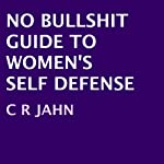 No Bullshit Guide to Women's Self Defense | C. R. Jahn