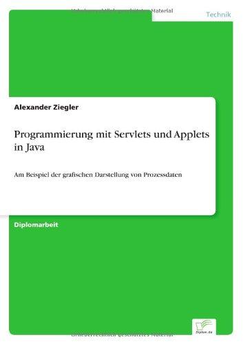 Programmierung mit Servlets und Applets in Java: Am Beispiel der grafischen Darstellung von Prozessdaten (German Edition) by Ziegler Alexander