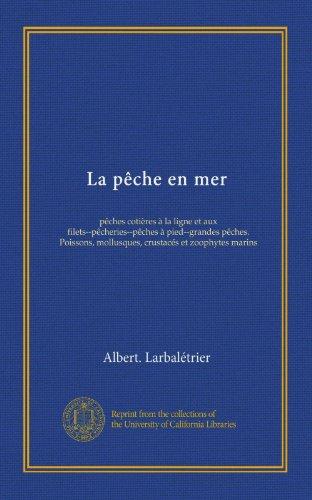 La pche en mer (Vol-1): pches cotires  la ligne et aux filets--pcheries--pches  pied--grandes pches. Poissons, mollusques, crustacs et zoophytes marins (French Edition)