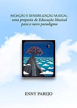 Iniciação e Sensibilização Musical: uma proposta de Educação Musical para o novo paradigma por [Parejo, Enny]