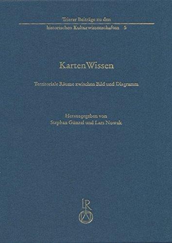 KartenWissen: Territoriale Räume zwischen Bild und Diagramm (Trierer Beitrage Zu Den Historischen Kulturwissenschaften) (German Edition)