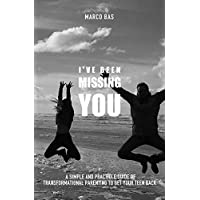 I've Been Missing You: A simple and practical guide of transformational parenting to get your teen back