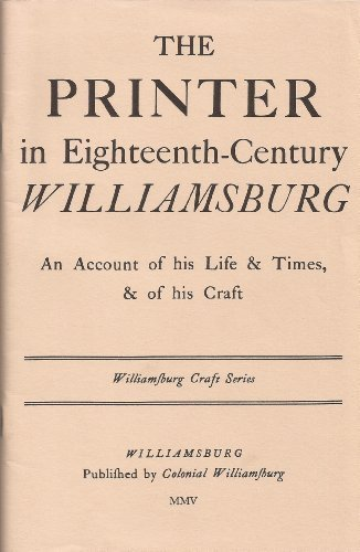 Printer in Eighteenth Century Williamsburg: An Account of His Life and Times and of His Craft (Williamsburg Craft Series)