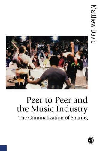 Peer to Peer and the Music Industry: The Criminalization of Sharing (Published in association with Theory, Culture &
