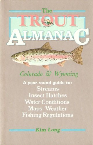 Trout Almanac: Colorado & Wyoming a Year-Round Guide to : Streams Insect Hatches Water Conditions Maps Weather Fishing Regulations