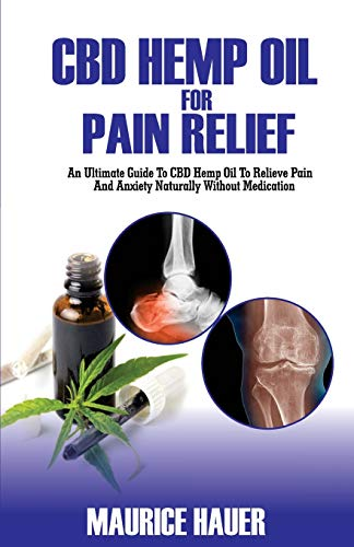 CBD Hemp Oil For Pain Relief: An Ultimate Guide To CBD Hemp Oil To Relieve Pain and Anxiety Naturally Without Medications (Volume 2) (Ejuice Organic)