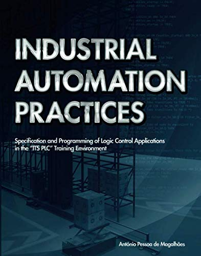 "Industrial Automation Practices: SPECIFICATION AND PROGRAMMING OF LOGIC CONTROL APPLICATIONS IN THE ""ITS PLC  TRAINING ENVIRONMENT"