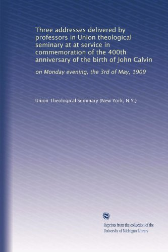 Three addresses delivered by professors in Union theological seminary at at service in commemoration of the 400th anniversary of the birth of John Calvin: on Monday evening, the 3rd of May, 1909