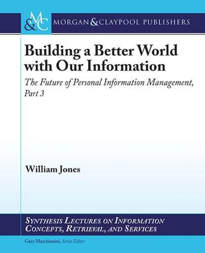 Building a Better World with Our Information: The Future of Personal Information Management, Part 3 (Synthesis Lectures