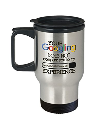 Funny Gift For Management Analysts - Your Googling Does Not Compare You To My Management Analyst Experience - Coffee Cup Travel Mug Tumbler Gift Idea by MisoPunny