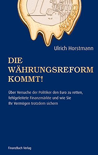 Die Währungsreform kommt!: Über Versuche der Politik den Euro zu retten, fehlgeleitete Finanzmärkte und wie sie ihr Vermögen trotzdem sichern