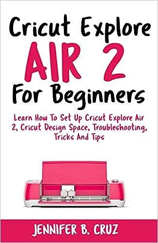 Cricut Explore Air 2 For Beginners: Learn How to Set Up Cricut
