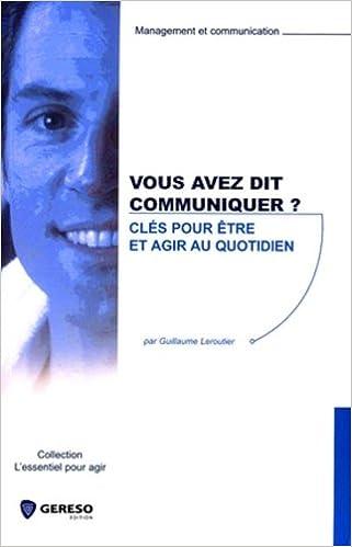 Lire un Vous avez dit communiquer ? : Clés pour être et agir au quotidien pdf, epub