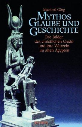 Mythos, Glaube und Geschichte: Die Bilder des christlichen Credo und ihre Wurzeln im alten Ägypten