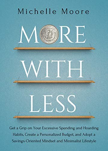 More With Less: Get a Grip on Your Excessive Spending and Hoarding Habits, Create a Personalized Budget, and Adopt a Savings-Oriented Mindset and Minimalist Lifestyle by [Moore, Michelle]