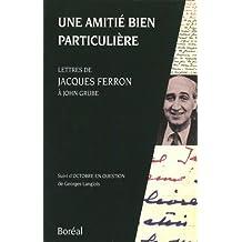 Une amitié bien particulière: Lettres de Jacques Ferron à John Grube