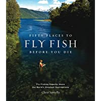 Fifty Places To Fly Fish Before You Die: Fly-Fishing Experts Share the World's Greatest Destinations