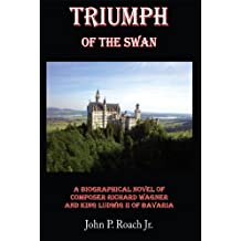 Triumph of the Swan: A Biographical Novel of Composer Richard Wagner and King Ludwig Ii of Bavaria