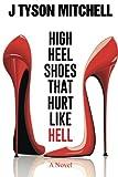 High Heel Shoes That Hurt Like Hell, J. Tyson Mitchell, 149693203X
