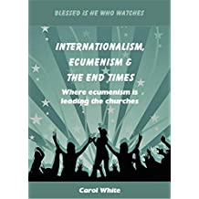 Internationalism, Ecumenism & The End Times: Where ecumenism is leading the churches (Blessed Is He Who Watches Book 4)