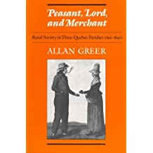 Peasant, Lord, and Merchant: Rural Society in Three Quebec Parishes 1740-1840 (Social History of Canada) by Allan Greer (1985-10-01)