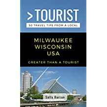 Greater Than a Tourist- Milwaukee Wisconsin USA: 50 Travel Tips from a Local