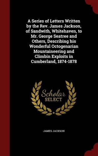Read Online A Series of Letters Written by the Rev. James Jackson, of Sandwith, Whitehaven, to Mr. George Seatree and Others, Describing his Wonderful ... and Climbin Exploits in Cumberland, 1874-1878 pdf epub
