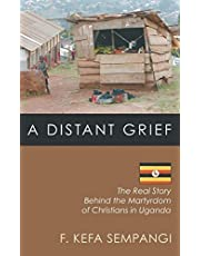 A Distant Grief: The Real Story Behind the Martyrdom of Christians in Uganda