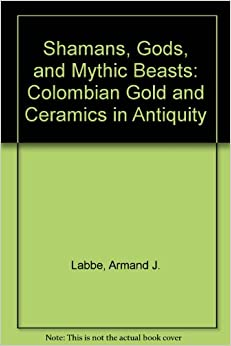 Shamans, Gods, and Mythic Beasts: Colombian Gold and Ceramics in Antiquity
