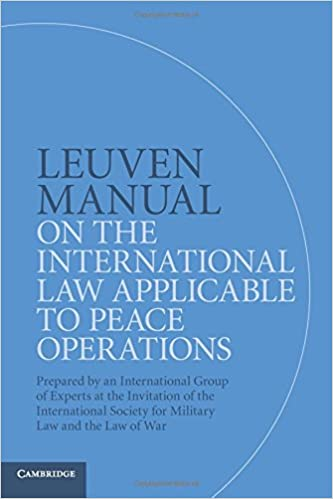 Prepared by an International Group of Experts at the Invitation of the International Society for Military Law and the Law of War Leuven Manual on the International Law Applicable to Peace Operations