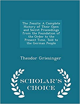 Book The Jesuits: A Complete History of Their Open and Secret Proceedings from the Foundation of the Order to the Present Time, Told to the German People - Scholar's Choice Edition