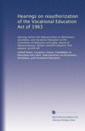 Hearings on reauthorization of the Vocational Education Act of 1963: Hearings before the Subcommittee on Elementary, Secondary, and Vocational ... Congress, first session, on H.R. 66