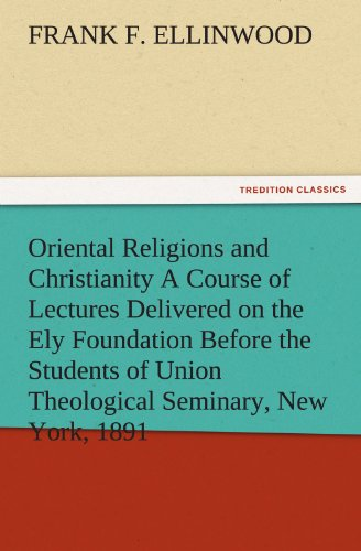 Oriental Religions and Christianity A Course of Lectures Delivered on the Ely Foundation Before the Students of Union Theological Seminary, New York, 1891 (TREDITION CLASSICS)