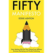FIFTY MANIFESTO: Start Making $50 Per Day Online from Affiliate Business Marketing and Kindle Publishing