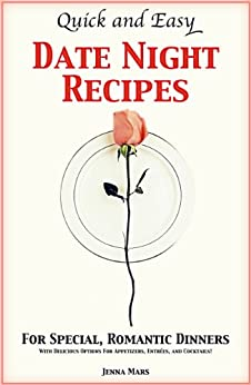 Quick and Easy Date Night Recipes For Special, Romantic Dinners: With Delicious Options For