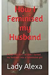 How I Feminised my Husband: A true-life story of how I turned my husband into a submissive girl Paperback