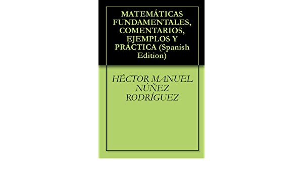 MATEMÁTICAS FUNDAMENTALES, COMENTARIOS, EJEMPLOS Y PRÁCTICA (Spanish Edition), HÉCTOR MANUEL NÚÑEZ RODRÍGUEZ - Amazon.com