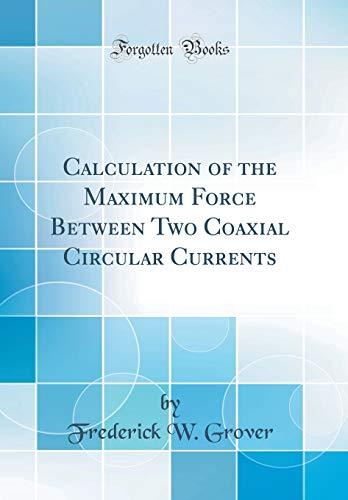 Calculation of the Maximum Force Between Two Coaxial Circular Currents (Classic Reprint)