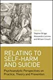 Relating to Self-Harm and Suicide : Psychoanalytic Perspectives on Practice, Theory and Prevention, , 0415422566