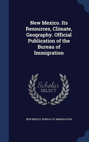 Read Online New Mexico. Its Resources, Climate, Geography. Official Publication of the Bureau of Immigration pdf