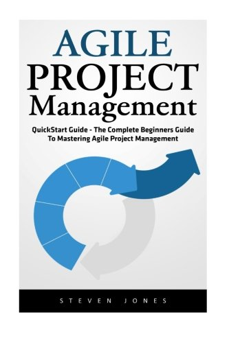 Agile Project Management: QuickStart Guide - The Complete Beginners Guide To Mastering Agile Project Management! (Scrum, Project Management, Agile Development)