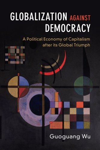 Globalization against Democracy: A Political Economy of Capitalism after its Global Triumph
