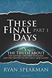 These Final Days: Part 1 - The Truth about the Rapture, the Four Horsemen, and the Prelude to the Great Tribulation (Volume 1)