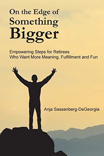 On the Edge of Something Bigger: Empowering Steps for Retirees Who Want More Meaning, Fulfillment & Fun