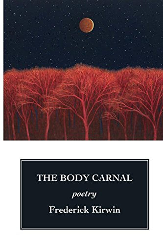 The Body Carnal: poetry with paintings (COLOR reproductions) by Frederick Kirwin