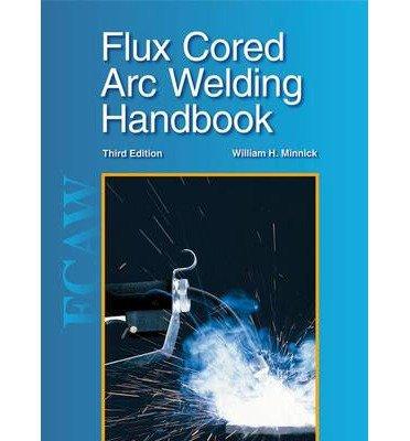 Flux Cored Arc Welding Handbook [Hardcover] [2009] (Author) William H. Minnick